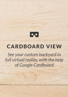 See your custom backyard in full virtual reality, with the help of Google Cardboard.