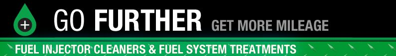 GO FURTHER. GET MORE MILEAGE. FUEL INJECTOR CLEANERS & FUEL SYSTEM TREATMENTS