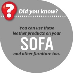 You can use these leather products on your SOFA and other furniture too.