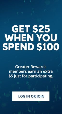 Get $25 When You Spend $100. Greater Rewards members earn an extra $5 just for participating. Log in or join.
