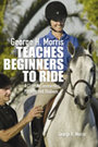 George Morris Teaches Beginners to Ride by George Morris