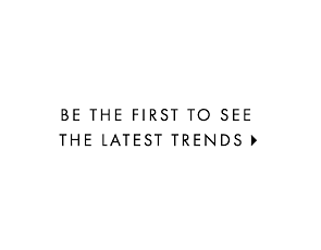 BE THE FIRST TO SEE THE LATEST TRENDS