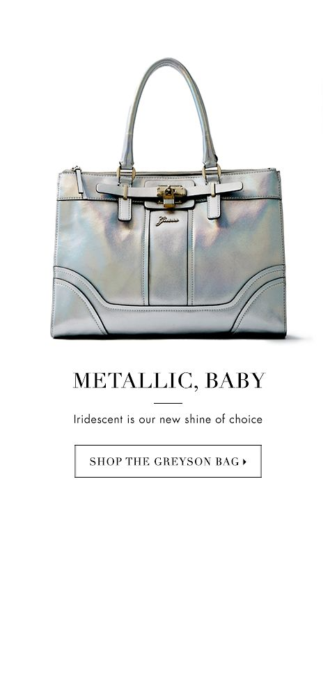 METALLIC, BABY - SHOP THE GREYSON BAG ▶
