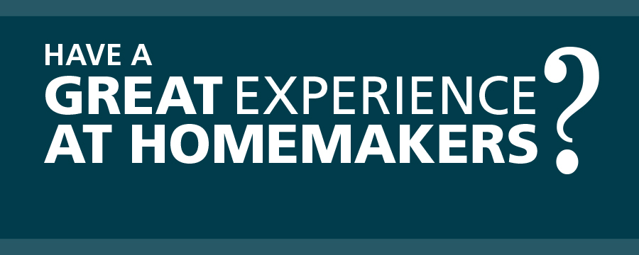 Have a great experience at Homemakers?