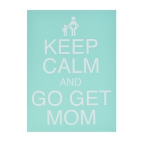 Keep Calm & Go Get Mom Plaque