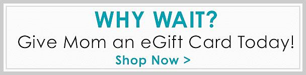 Why wait? Give mom an eGift Card today! - Shop Now