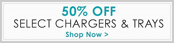 50% Off Select Chargers & Trays - Shop our coustomer favorites