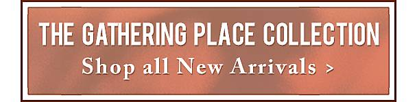 Shop All New Arrivals in the Gathering Place Collection - Shop Now