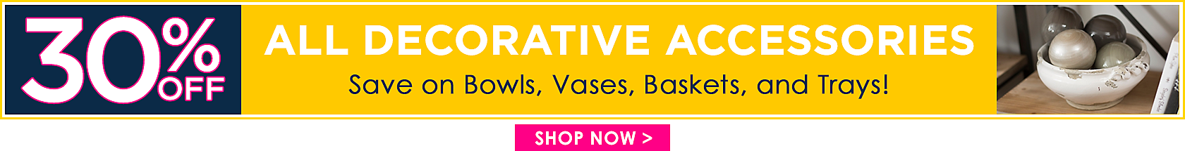 30% off All Decorative Accessories Save on Bowls, Vases, Baskets, and Trays! - Shop Now