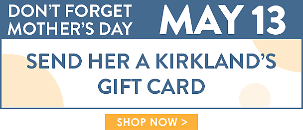 Don't forget Mother's Day - May 13 - Send her a  gift card - Shop Now