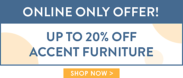 Online Only! 20% off Accent Furniture - Hundreds of Items on Sale - Shop Now