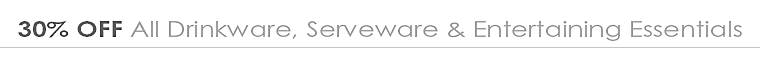 30% Off All Drinkware, Serveware & Entertaining Essentials