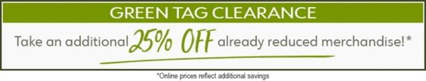 Green Tag Clearance - Final Savings - Take an additional 25% Off Already-Reduced Merchandise - Online prices reflect additional savings