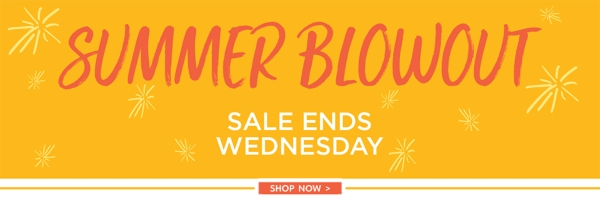 Summer Blowout - Sale Ends Wednesday! - Shop Now