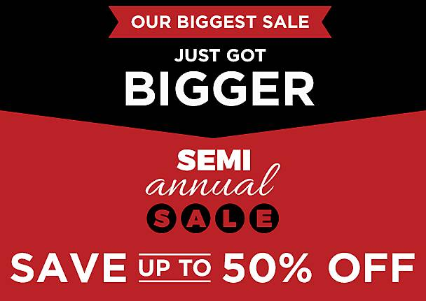 Semi Annual Sale Just Got BIGGER! ave Up to 50% Off Select Items - Shop Now