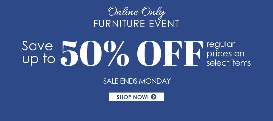 Online Only Furniture Event Save up to 50% OFF select items! Now through Monday!