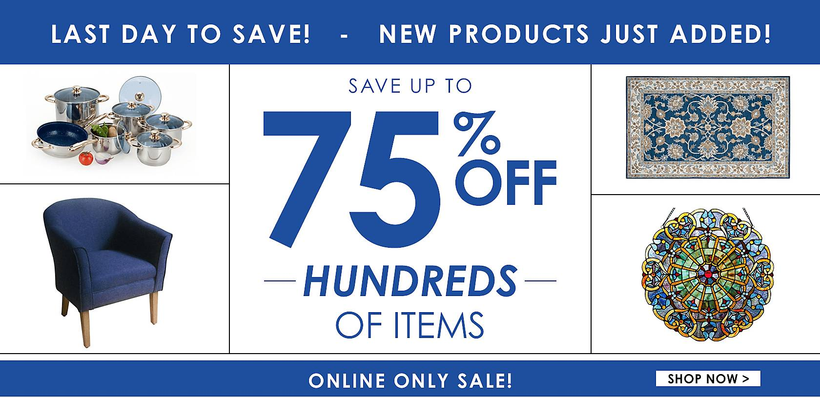 Last day to save! Online Only! Save up to 75% off on hundreds of items! New products just added - Shop Now