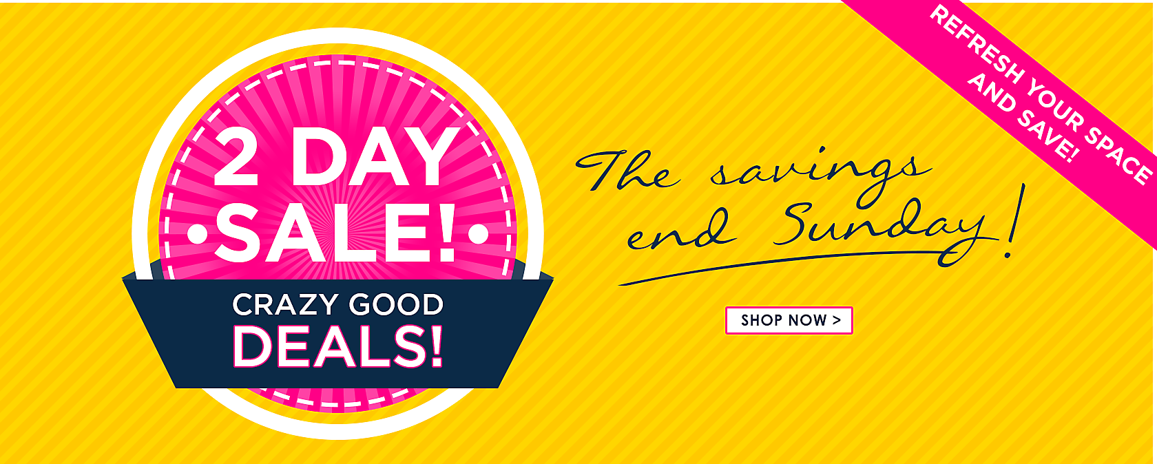 2 Day Sale - Crazy good deals - The savings end Sunday - refresh your space and save - Shop Now