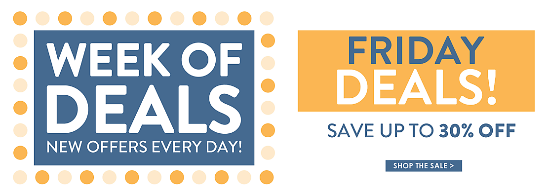 Week of Deals - new offers every day! - Friday Deals - Save up to 30% off - Shop the Sale