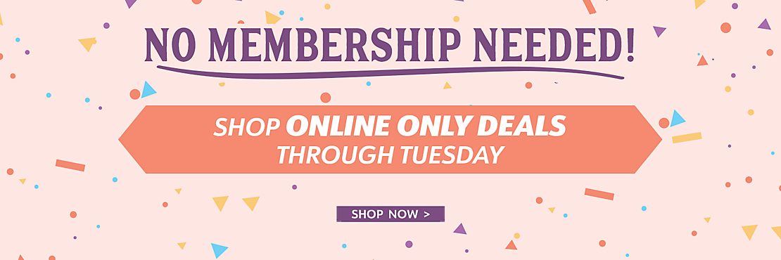 No Membership Requried - Shop Online Only Deals through Tuesday - Shop Now
