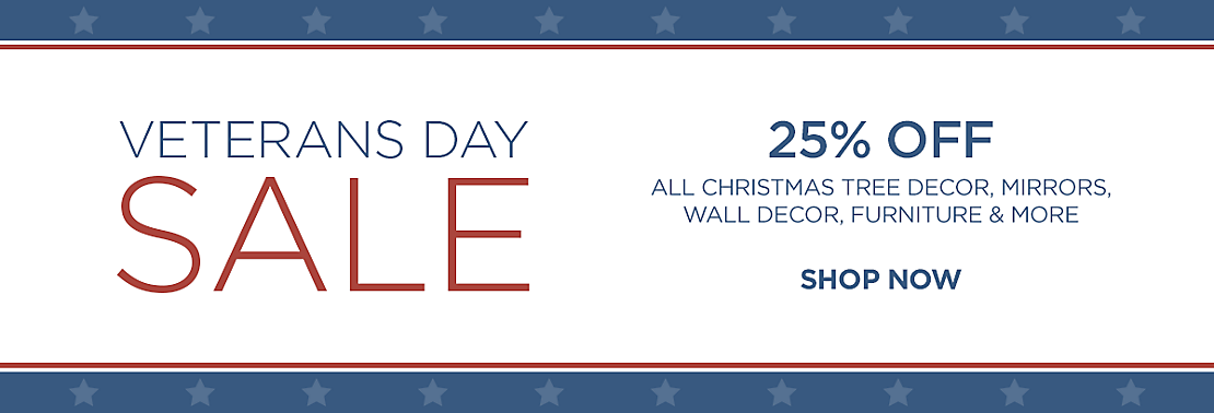 Veteran's Day Weekend Sale - 25% Off All     Christmas, Mirrors, Wall Decor, Furniture and more - Shop Now