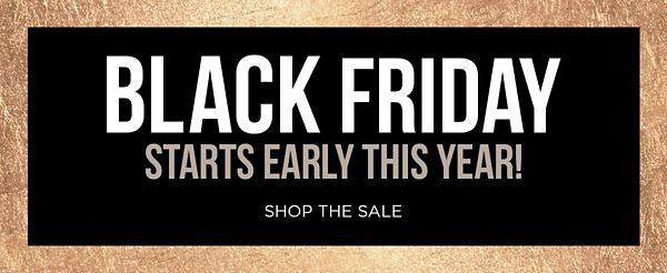 Black Friday Starts Early This Year - Shop The Sale - Shop Now