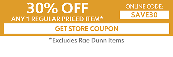 30% off and 1 regular priced item - excludes Rae Dunn items - online code SAVE30