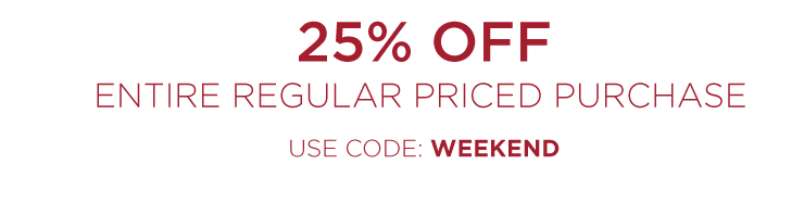 25% off entire regular priced purchase - use code: WEEKEND