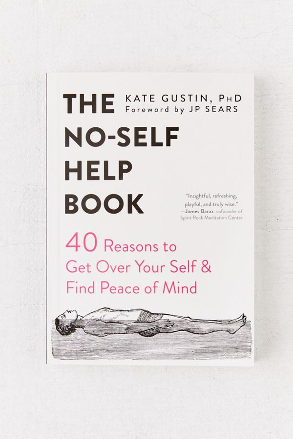 The No-Self Help Book: Forty Reasons to Get Over Your Self and Find Peace of Mind By Kate Gustin Ph