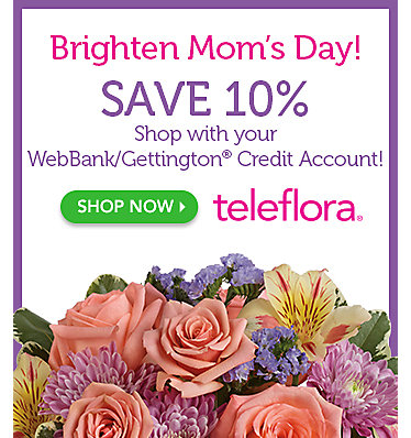 Brighten Mom's Day! Save 10%. Shop with your WebBank/Gettington Credit Account. Shop teleflora now.