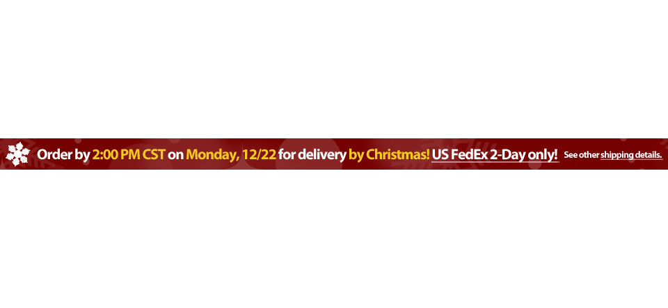 Order by 2:00 PM CST by Tuesday 12/23 for guaranteed Christmas delivery via US FedEx Overnight