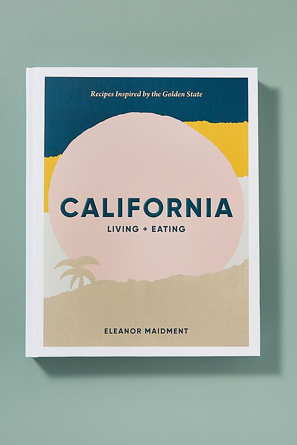 California: Living + Eating: Recipes Inspired By The Golden State by Anthropologie