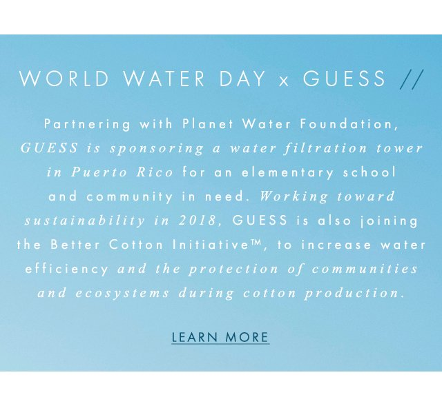 Partnering with Planet Water Foundation, GUESS is sponsoring water filtration and working toward sustainability in 2018, GUESS? is also joining the Better Cotton Initiative