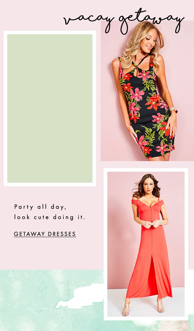 Party all day, look cute doing it. Getaway Dresses
