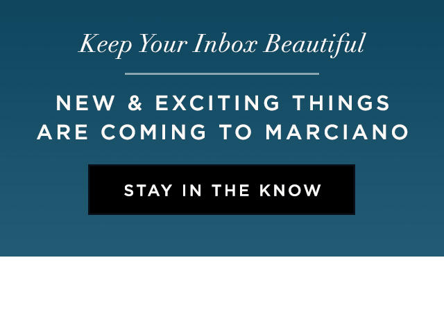 New and exciting things are coming to Marciano Stay in the Know