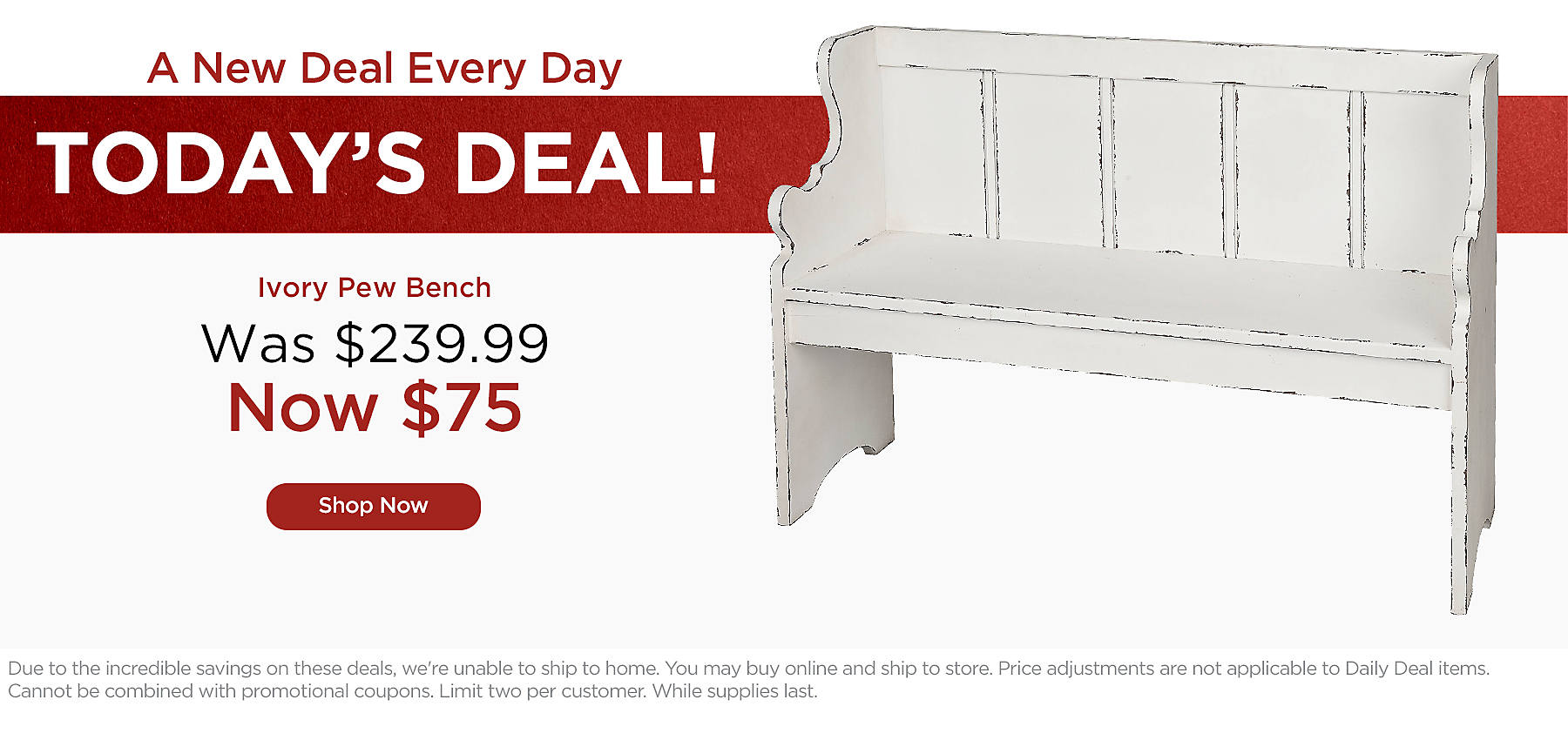 One Day Only - Ivory Pew Bench, Was $239.99, Now $75 - Due to the incredible savings on these deals, we're unable to ship to home. You may buy online and ship to store. Price adjustments are not applicable to Daily Deal items. Cannot be combined with promotional coupons. Limit two per customer. While supplies last.