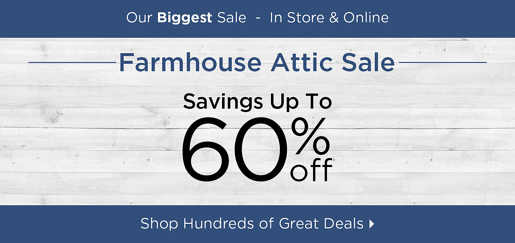 Early Access - Out biggest sale - In store and online - Farmhouse Attic Sale - Savings up to 60% off- Shop Hundreds of Great Deals