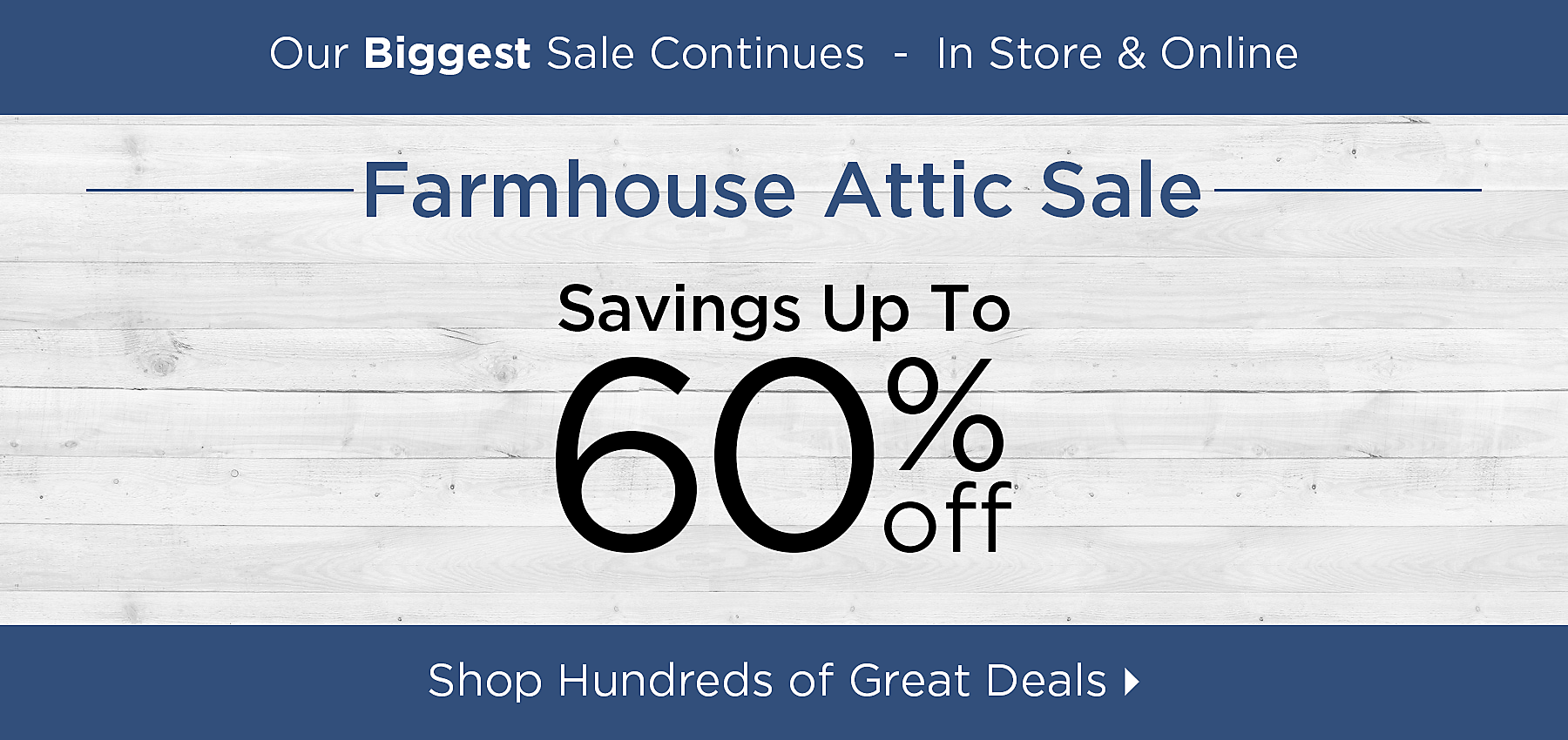 Our biggest sale continues - In store and online - Farmhouse Attic Sale - Savings up to 60% off- Shop Hundreds of Great Deals
