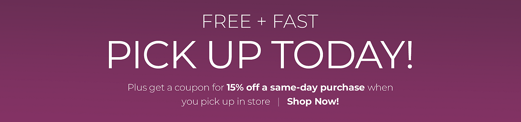 Free and fast - Pick up today! - plus get a coupon for 15% off a same-day purchase when you pick up in store - Shop Now