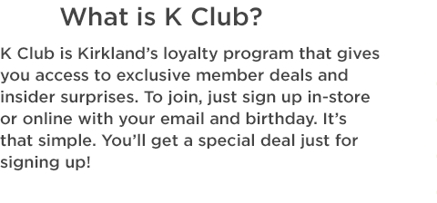 K Club is Kirkland's loyalty program that gives you access to exclusive member deals and insider surprises. To join, just sign up in-store or online with your email and birthday. It's that simple. You'll get a deal just for signing up!