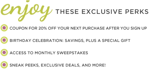 Enjoy these exclusive perks, a coupon for 20% off your next purchase after you sign up, birthday celebration: savings, plus a special gift!, access to monthly sweepstakes, sneak peeks, exclusive deals, and more!