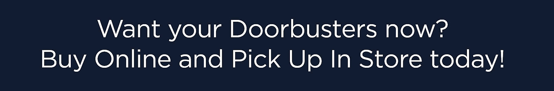 Want your doorbusters now? Buy Online and Pick Up In Store today!