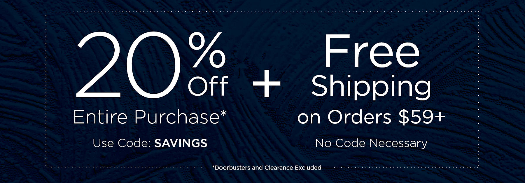 20% Off Entire Purchase* Use Code SAVINGS Doorbusters and Clearance Excluded PLUS Free Shipping on Orders $59+ No Code Necessary