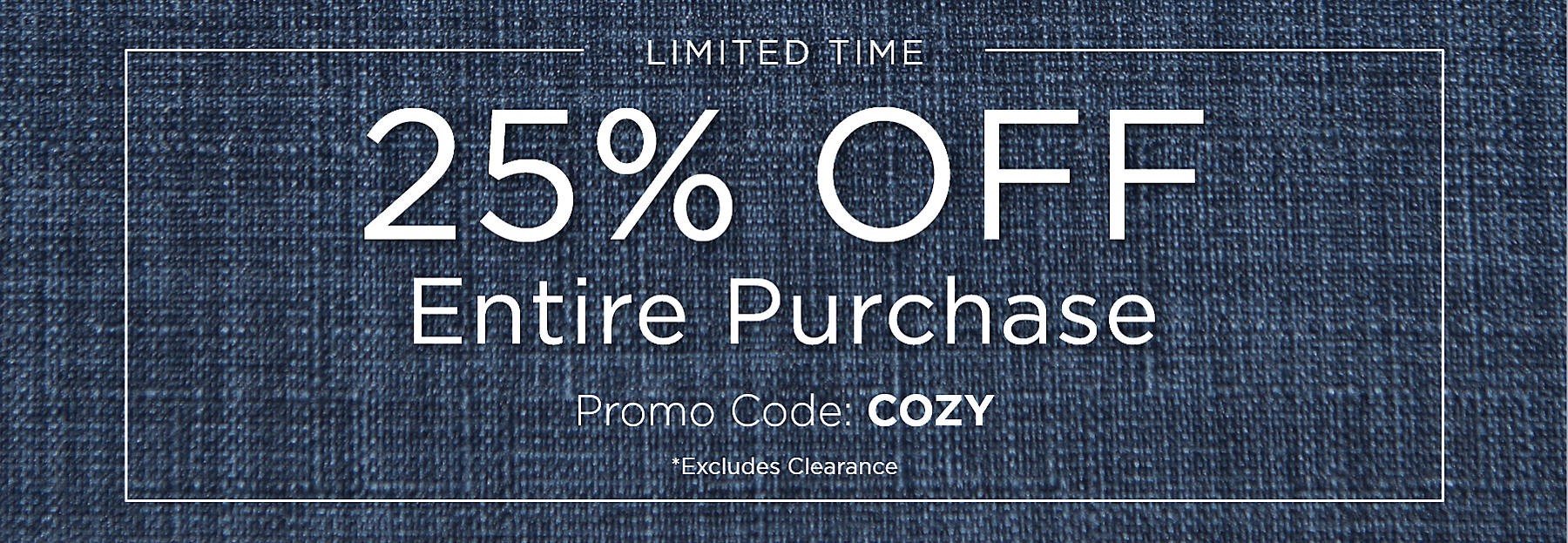 Limited Time 25% Off Entire Purchase Promo Code: COZY Excludes Clearance