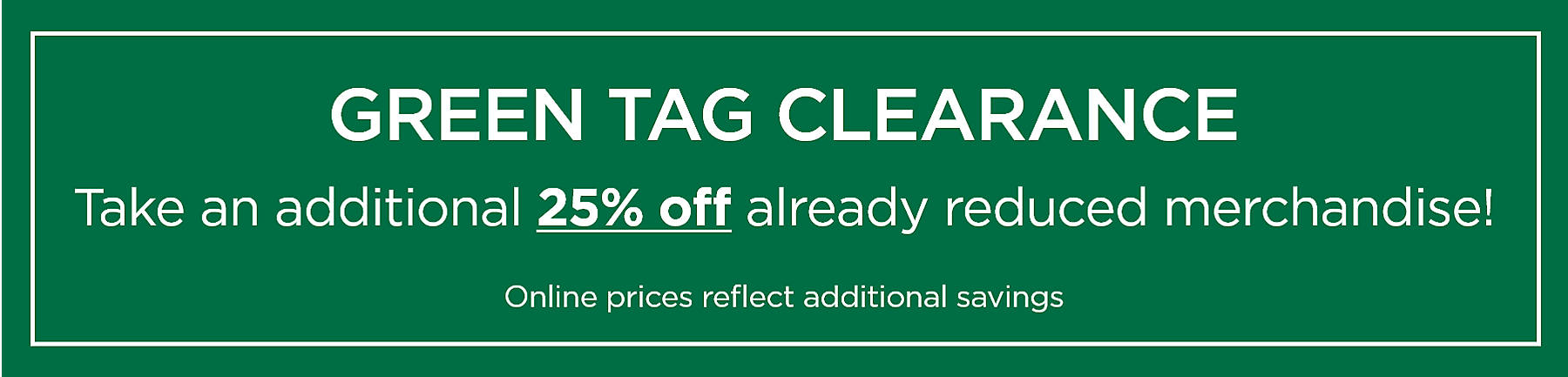 Green Tag Clearance Take an additional 25% off already reduced merchandise! Online prices reflect additional savings