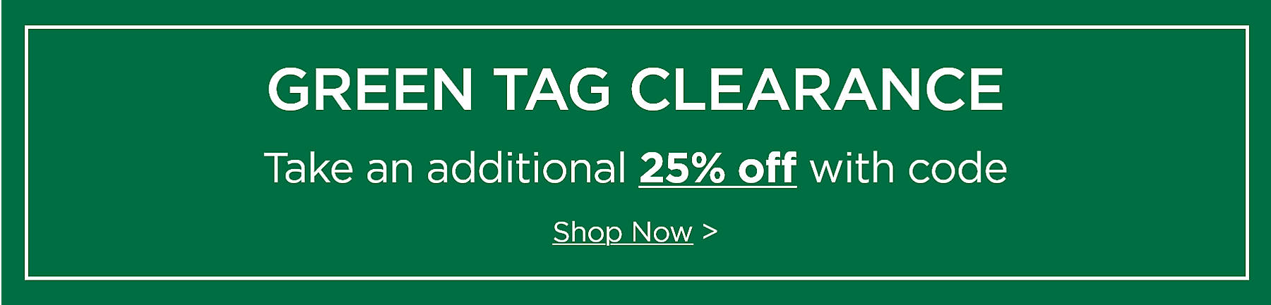Green Tag Clearance Take an additional 25% off with code Shop Now