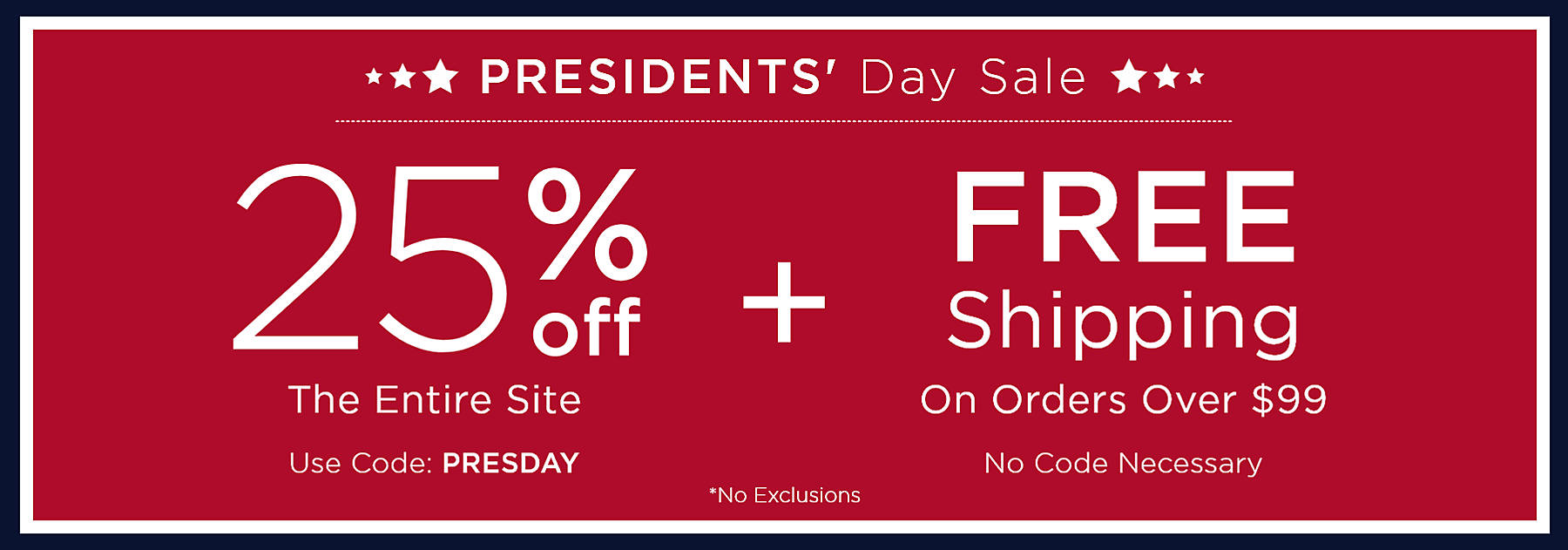 Last Day Presidents' Day Sale 25% Off Your Entire Purchase Use Code: PRESDAY No Exclusions Plus Free Shipping on Orders over $99