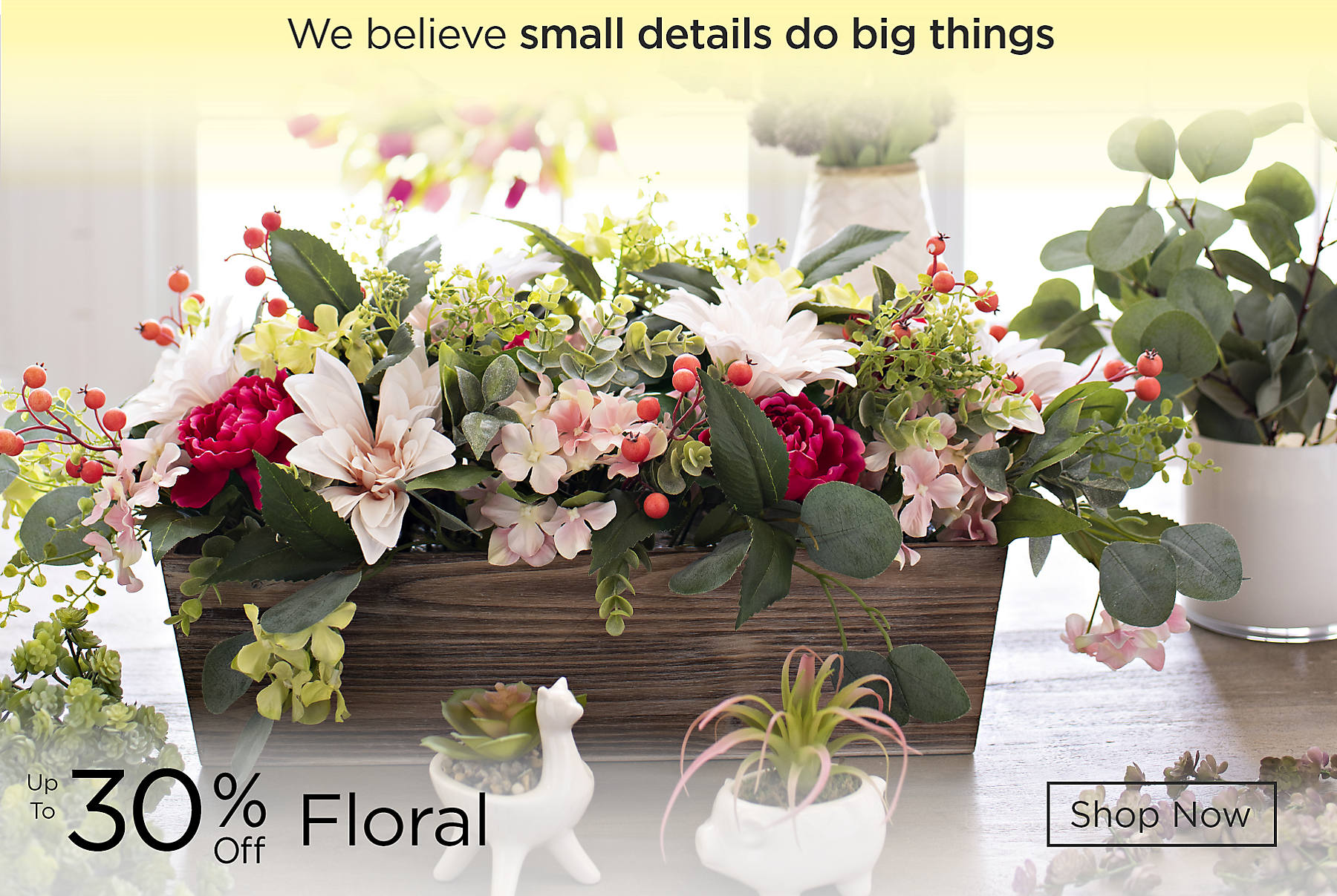 We believe small details do big things Up to 30% Off Floral