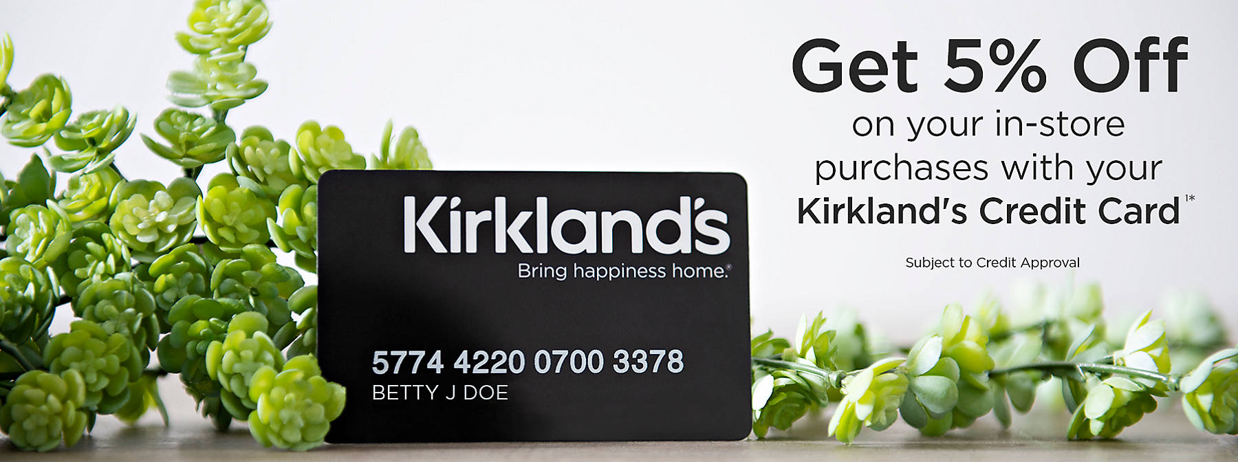 Save 5% on your in-store purchases with your Kirkland's Credit Card