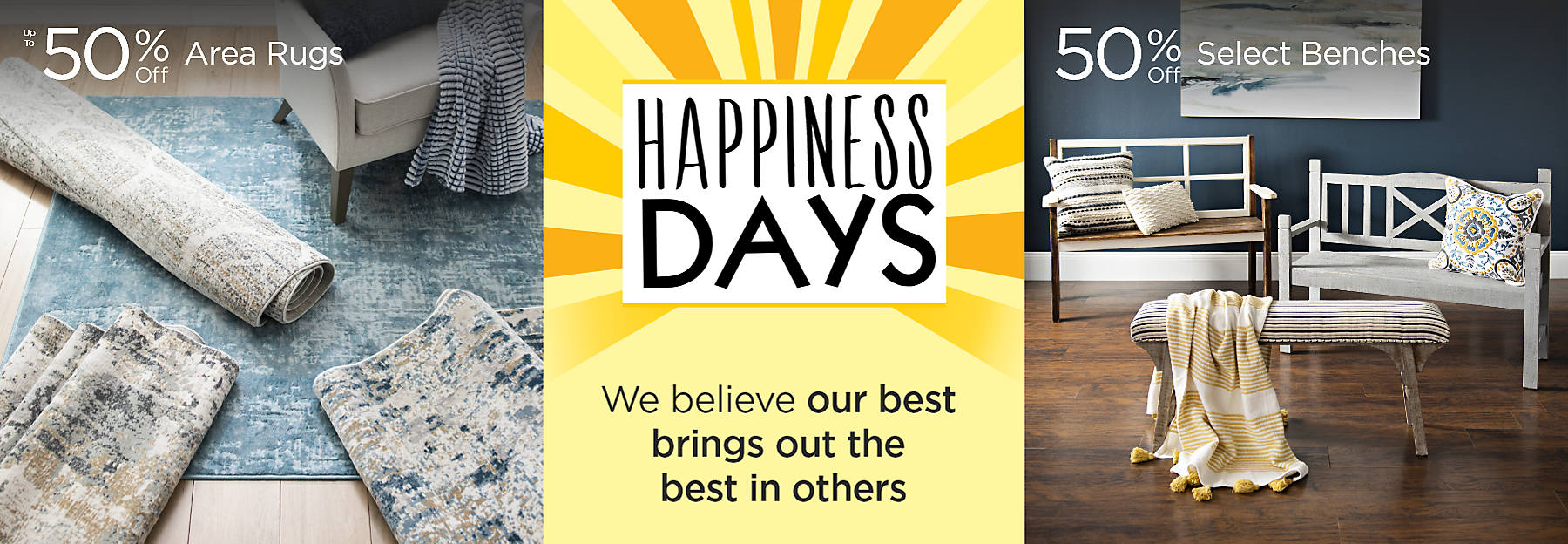 Happiness Days We believe our best brings out the best in others Up to 50% Off Area Rugs and 50% Off Select Benches